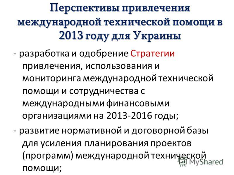 Перспективы привлечения международной технической помощи в 2013 году для Украины - разработка и одобрение Стратегии привлечения, использования и мониторинга международной технической помощи и сотрудничества с международными финансовыми организациями
