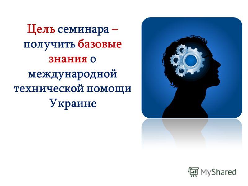 Цель семинара – получить базовые знания о международной технической помощи Украине