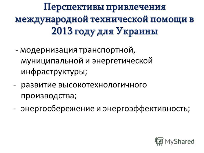 Перспективы привлечения международной технической помощи в 2013 году для Украины - модернизация транспортной, муниципальной и энергетической инфраструктуры; -развитие высокотехнологичного производства; -энергосбережение и энергоэффективность;