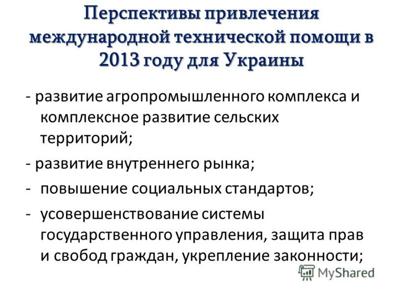 Перспективы привлечения международной технической помощи в 2013 году для Украины - развитие агропромышленного комплекса и комплексное развитие сельских территорий; - развитие внутреннего рынка; -повышение социальных стандартов; -усовершенствование си