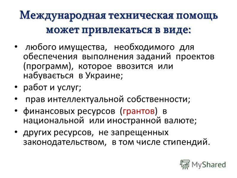 Международная техническая помощь может привлекаться в виде: любого имущества, необходимого для обеспечения выполнения заданий проектов (программ), которое ввозится или набувається в Украине; работ и услуг; прав интеллектуальной собственности; финансо