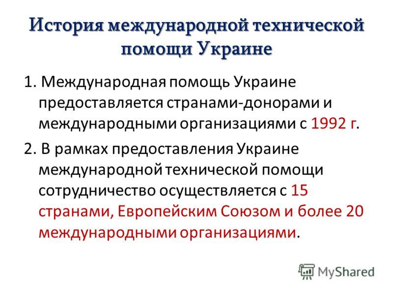 История международной технической помощи Украине 1. Международная помощь Украине предоставляется странами-донорами и международными организациями с 1992 г. 2. В рамках предоставления Украине международной технической помощи сотрудничество осуществляе