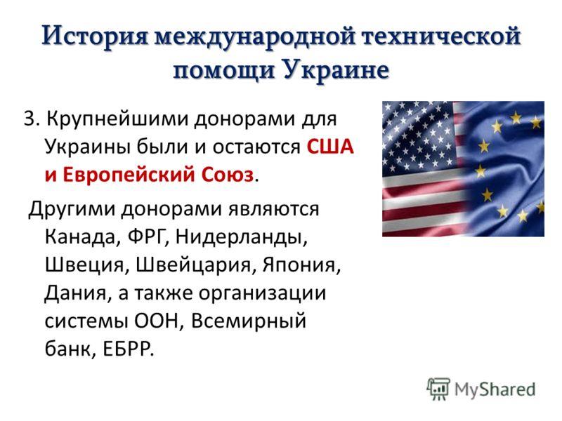 История международной технической помощи Украине 3. Крупнейшими донорами для Украины были и остаются США и Европейский Союз. Другими донорами являются Канада, ФРГ, Нидерланды, Швеция, Швейцария, Япония, Дания, а также организации системы ООН, Всемирн
