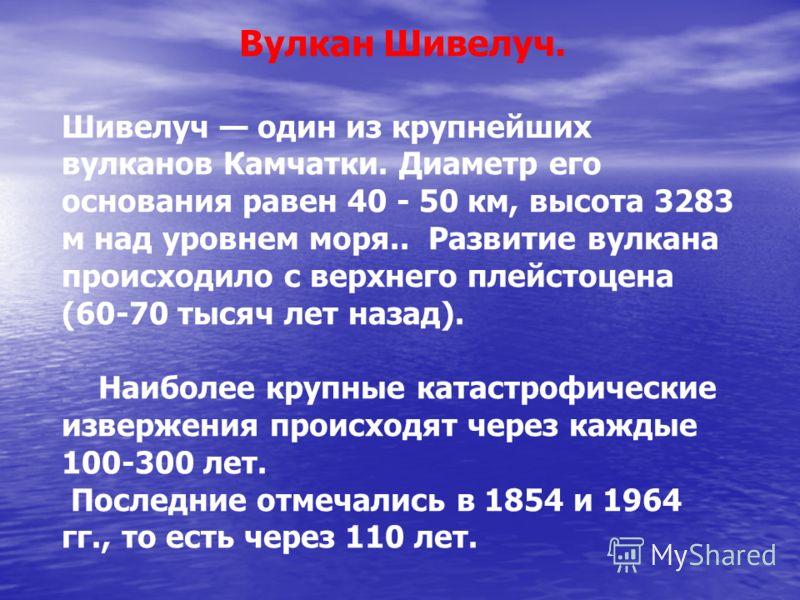 Вулкан Шивелуч. Шивелуч один из крупнейших вулканов Камчатки. Диаметр его основания равен 40 - 50 км, высота 3283 м над уровнем моря.. Развитие вулкана происходило с верхнего плейстоцена (60-70 тысяч лет назад). Наиболее крупные катастрофические изве