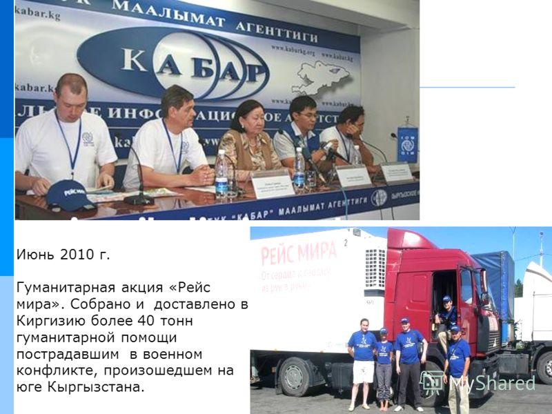 Июнь 2010 г. Гуманитарная акция «Рейс мира». Собрано и доставлено в Киргизию более 40 тонн гуманитарной помощи пострадавшим в военном конфликте, произошедшем на юге Кыргызстана.