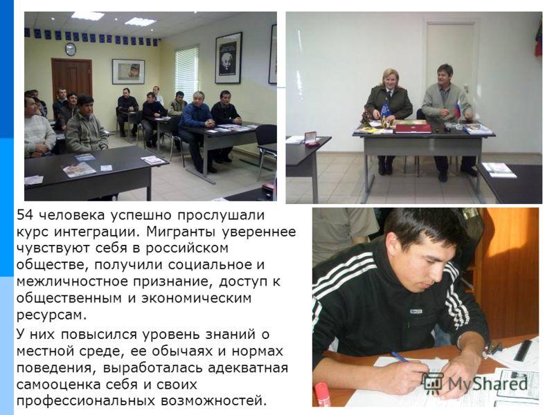 54 человека успешно прослушали курс интеграции. Мигранты увереннее чувствуют себя в российском обществе, получили социальное и межличностное признание, доступ к общественным и экономическим ресурсам. У них повысился уровень знаний о местной среде, ее