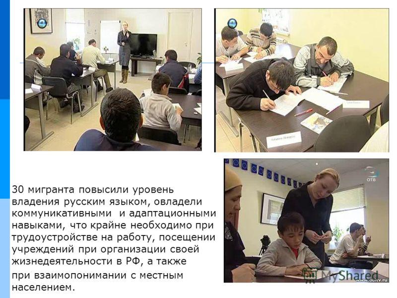 30 мигранта повысили уровень владения русским языком, овладели коммуникативными и адаптационными навыками, что крайне необходимо при трудоустройстве на работу, посещении учреждений при организации своей жизнедеятельности в РФ, а также при взаимопоним