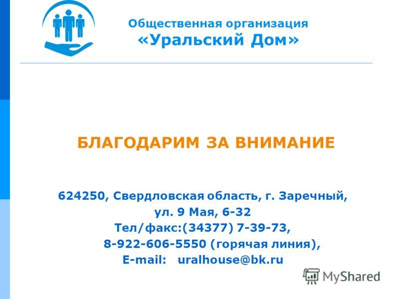 БЛАГОДАРИМ ЗА ВНИМАНИЕ 624250, Свердловская область, г. Заречный, ул. 9 Мая, 6-32 Тел/факс:(34377) 7-39-73, 8-922-606-5550 (горячая линия), E-mail: uralhouse@bk.ru Общественная организация «Уральский Дом»