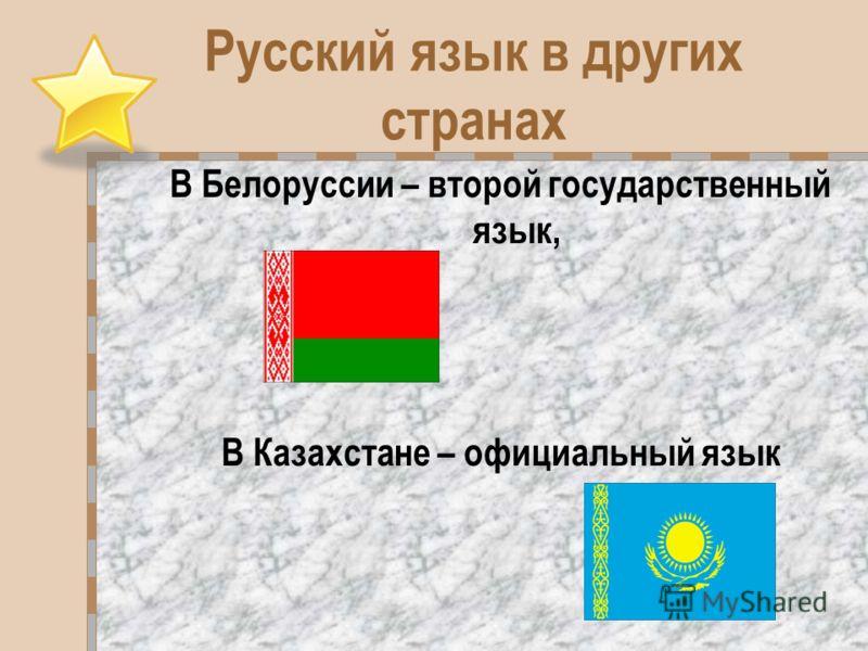 Русский язык в других странах В Белоруссии – второй государственный язык, В Казахстане – официальный язык