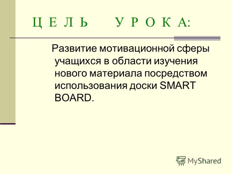 Ц Е Л Ь У Р О К А: Развитие мотивационной сферы учащихся в области изучения нового материала посредством использования доски SMART BOARD.