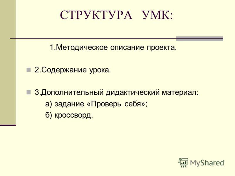 СТРУКТУРА УМК: 1.Методическое описание проекта. 2.Содержание урока. 3.Дополнительный дидактический материал: а) задание «Проверь себя»; б) кроссворд.