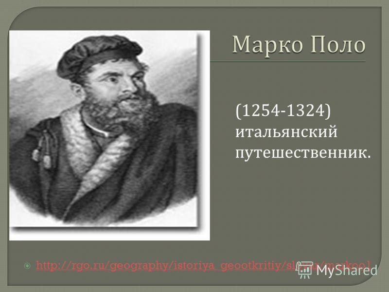 http://rgo.ru/geography/istoriya_geootkritiy/slovar/markoo1 (1254-1324) итальянский путешественник.