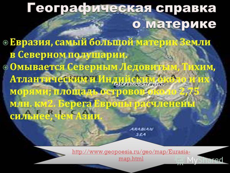 Евразия, самый большой материк Земли в Северном полушарии. Омывается Северным Ледовитым, Тихим, Атлантическим и Индийским около и их морями ; площадь островов около 2,75 млн. км 2. Берега Европы расчленены сильнее, чем Азии. http://www.geopoesia.ru/g