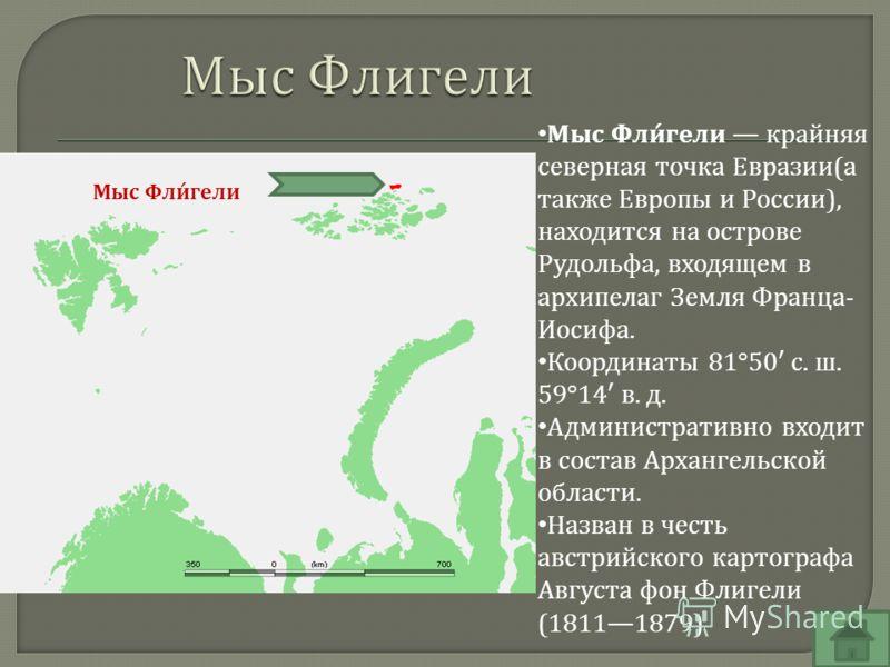 Мыс Фли́гели крайняя северная точка Евразии(а также Европы и России), находится на острове Рудольфа, входящем в архипелаг Земля Франца- Иосифа. Координаты 81°50 с. ш. 59°14 в. д. Административно входит в состав Архангельской области. Назван в честь а
