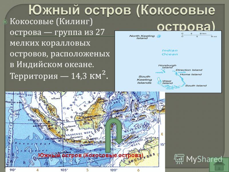 Кокосовые ( Килинг ) острова группа из 27 мелких коралловых островов, расположеных в Индийском океане. Территория 14,3 км ². Южный остров (Кокосовые острова)
