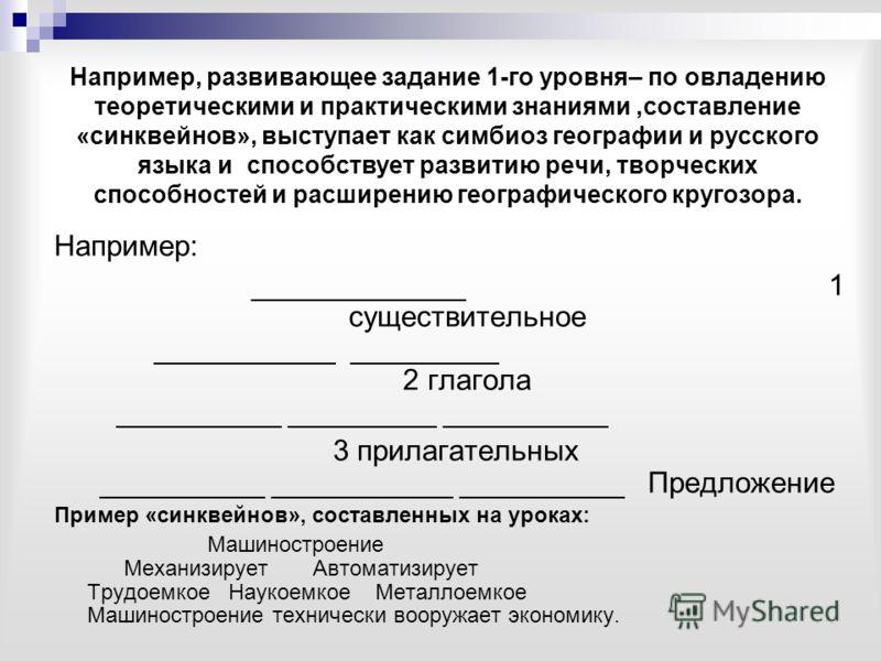 Например, развивающее задание 1-го уровня– по овладению теоретическими и практическими знаниями,составление «синквейнов», выступает как симбиоз географии и русского языка и способствует развитию речи, творческих способностей и расширению географическ