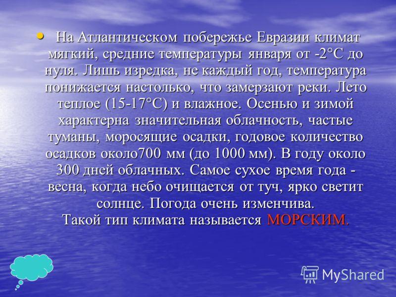 На Атлантическом побережье Евразии климат мягкий, средние температуры января от -2°С до нуля. Лишь изредка, не каждый год, температура понижается настолько, что замерзают реки. Лето теплое (15-17°С) и влажное. Осенью и зимой характерна значительная о