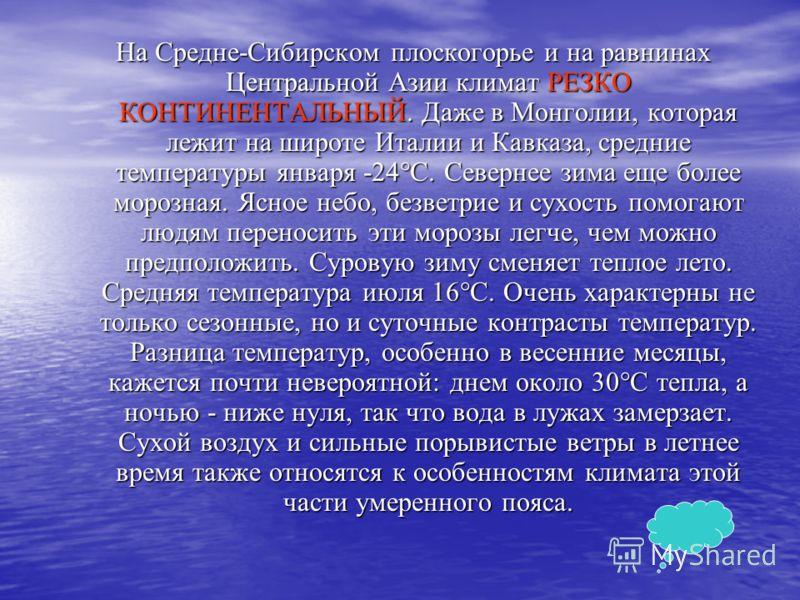 На Средне-Сибирском плоскогорье и на равнинах Центральной Азии климат РЕЗКО КОНТИНЕНТАЛЬНЫЙ. Даже в Монголии, которая лежит на широте Италии и Кавказа, средние температуры января -24°С. Севернее зима еще более морозная. Ясное небо, безветрие и сухост