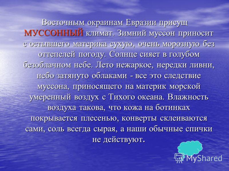 Восточным окраинам Евразии присущ МУССОННЫЙ климат. Зимний муссон приносит с остывшего материка сухую, очень морозную без оттепелей погоду. Солнце сияет в голубом безоблачном небе. Лето нежаркое, нередки ливни, небо затянуто облаками - все это следст