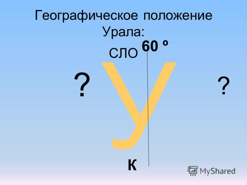 Географическое положение Урала: СЛО У 60 º К ? ?
