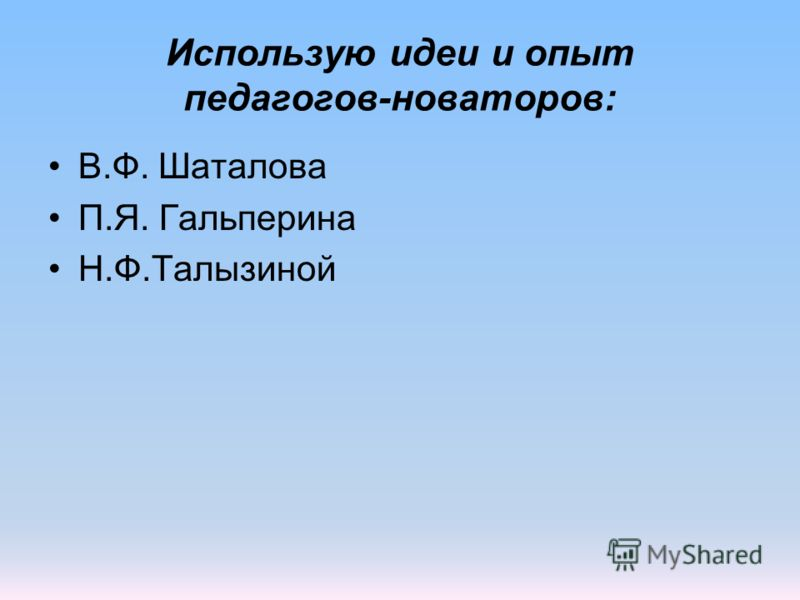 Использую идеи и опыт педагогов-новаторов: В.Ф. Шаталова П.Я. Гальперина Н.Ф.Талызиной