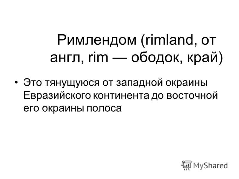 Римлендом (rimland, от англ, rim ободок, край) Это тянущуюся от западной окраины Евразийского континента до восточной его окраины полоса