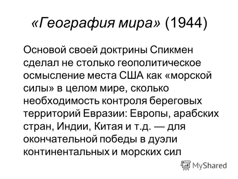 «География мира» (1944) Основой своей доктрины Спикмен сделал не столько геополитическое осмысление места США как «морской силы» в целом мире, сколько необходимость контроля береговых территорий Евразии: Европы, арабских стран, Индии, Китая и т.д. дл