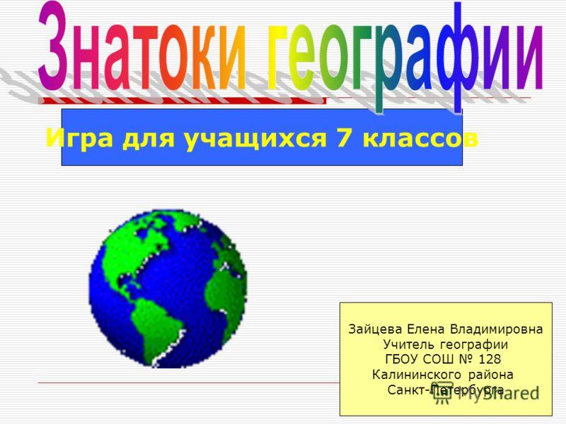 Игра для учащихся 7 классов Зайцева Елена Владимировна Учитель географии ГБОУ СОШ 128 Калининского района Санкт-Петербурга