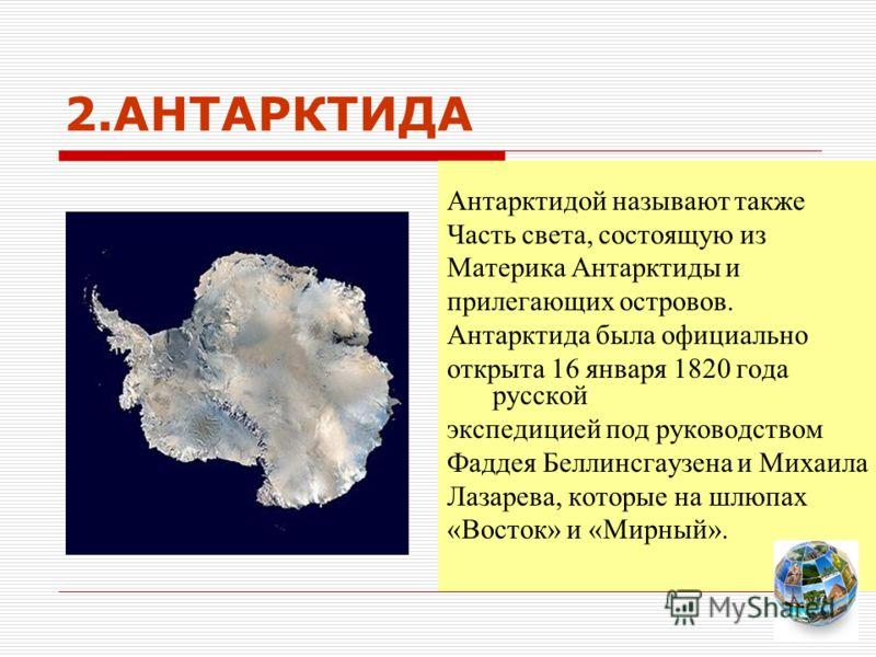 2.АНТАРКТИДА Антарктидой называют также Часть света, состоящую из Материка Антарктиды и прилегающих островов. Антарктида была официально открыта 16 января 1820 года русской экспедицией под руководством Фаддея Беллинсгаузена и Михаила Лазарева, которы