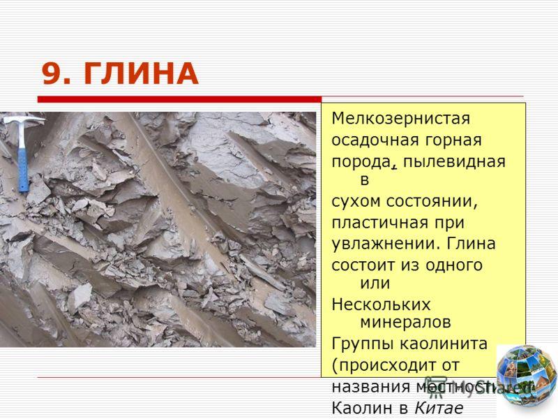 9. ГЛИНА Мелкозернистая осадочная горная порода, пылевидная в сухом состоянии, пластичная при увлажнении. Глина состоит из одного или Нескольких минералов Группы каолинита (происходит от названия местности Каолин в Китае