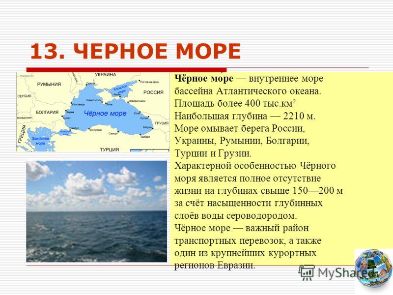 13. ЧЕРНОЕ МОРЕ Чёрное мо́ре внутреннее море бассейна Атлантического океана. Площадь более 400 тыс.км² Наибольшая глубина 2210 м. Море омывает берега России, Украины, Румынии, Болгарии, Турции и Грузии. Характерной особенностью Чёрного моря является