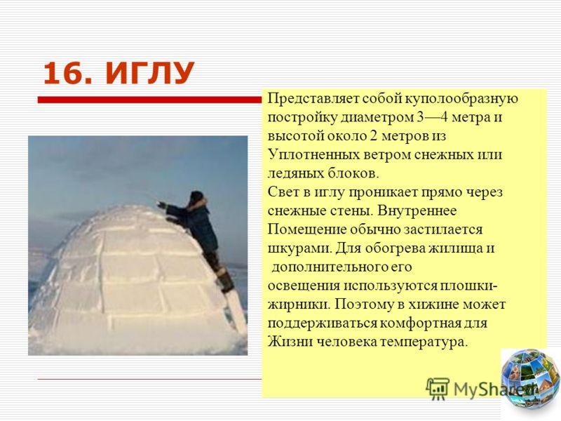 16. ИГЛУ Представляет собой куполообразную постройку диаметром 34 метра и высотой около 2 метров из Уплотненных ветром снежных или ледяных блоков. Свет в иглу проникает прямо через снежные стены. Внутреннее Помещение обычно застилается шкурами. Для о
