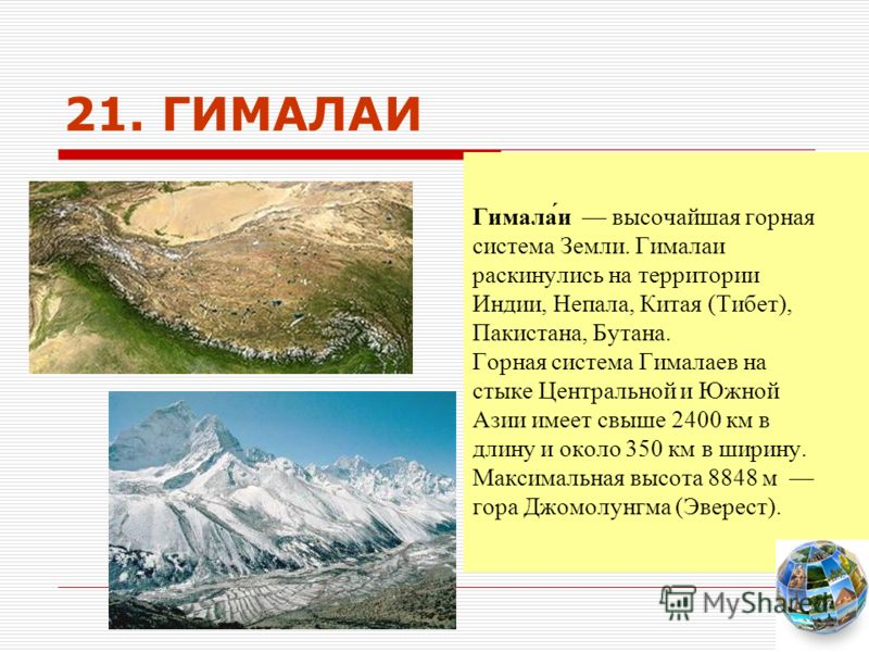 21. ГИМАЛАИ Гимала́и высочайшая горная система Земли. Гималаи раскинулись на территории Индии, Непала, Китая (Тибет), Пакистана, Бутана. Горная система Гималаев на стыке Центральной и Южной Азии имеет свыше 2400 км в длину и около 350 км в ширину. Ма