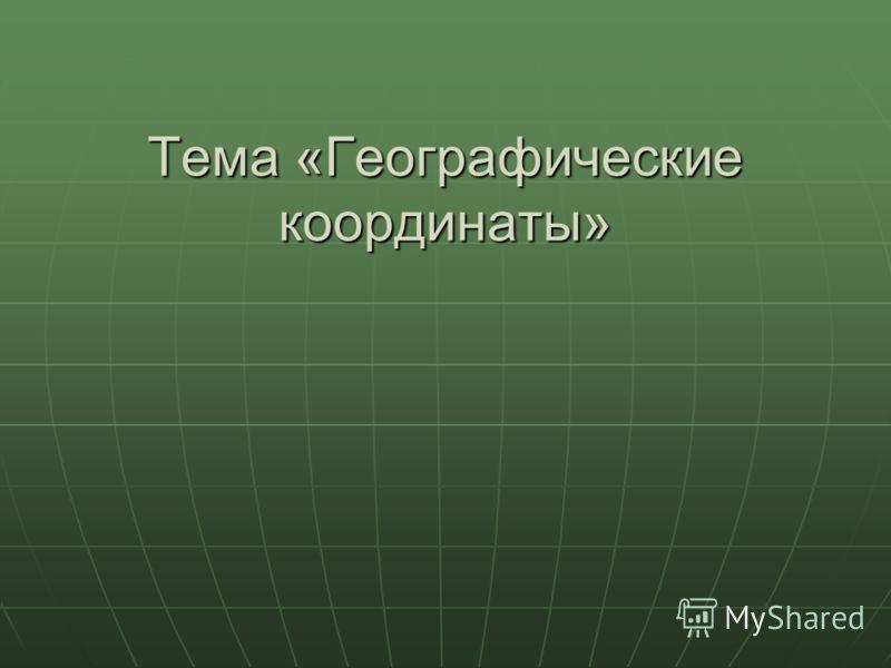 Тема «Географические координаты»