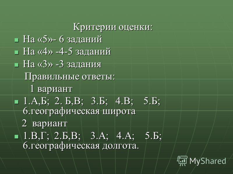 Критерии оценки: Критерии оценки: На «5»- 6 заданий На «5»- 6 заданий На «4» -4-5 заданий На «4» -4-5 заданий На «3» -3 задания На «3» -3 задания Правильные ответы: Правильные ответы: 1 вариант 1 вариант 1.А,Б; 2. Б,В; 3.Б; 4.В; 5.Б; 6.географическая
