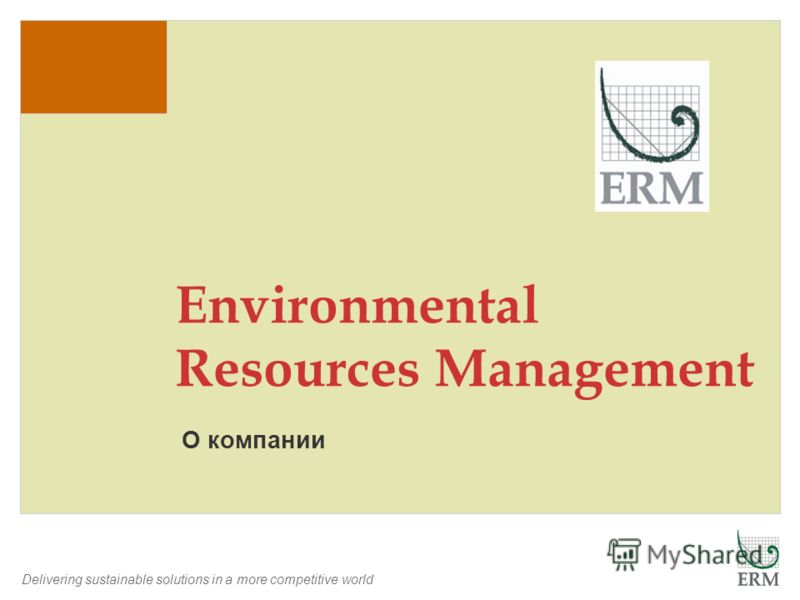 Delivering sustainable solutions in a more competitive world О компании Environmental Resources Management
