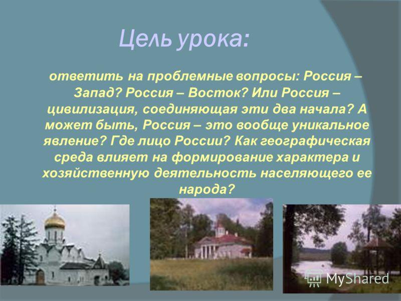 Цель урока: ответить на проблемные вопросы: Россия – Запад? Россия – Восток? Или Россия – цивилизация, соединяющая эти два начала? А может быть, Россия – это вообще уникальное явление? Где лицо России? Как географическая среда влияет на формирование