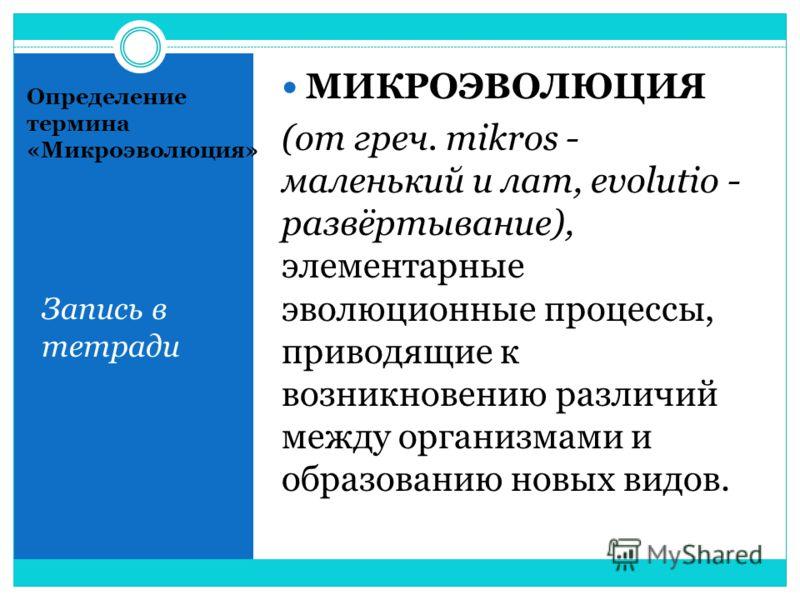 Определение термина «Микроэволюция» Запись в тетради МИКРОЭВОЛЮЦИЯ (от греч. mikros - маленький и лат, evolutio - развёртывание), элементарные эволюционные процессы, приводящие к возникновению различий между организмами и образованию новых видов.