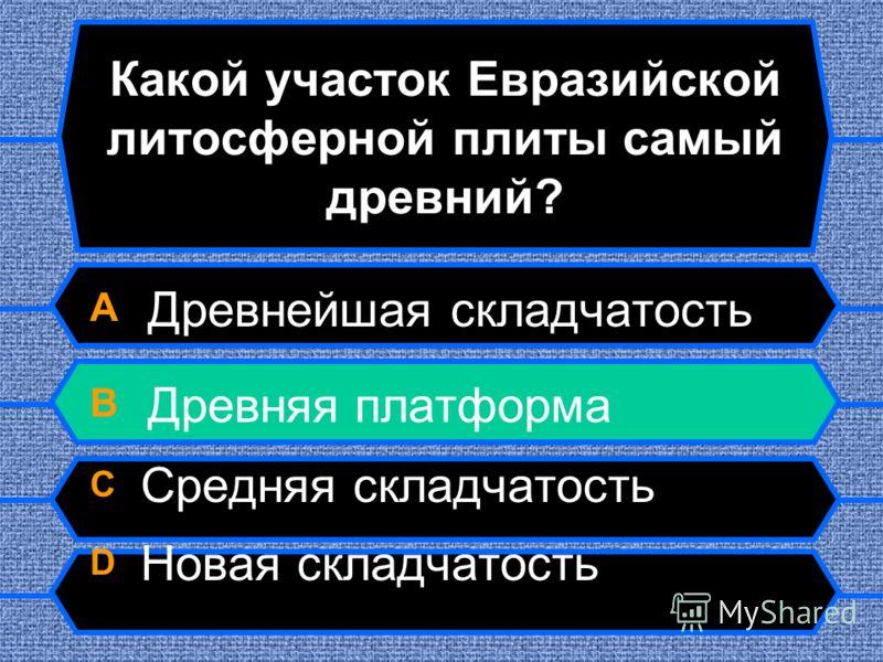 Какой участок Евразийской литосферной плиты самый древний? A Древнейшая складчатость B Древняя платформа C Средняя складчатость D Новая складчатость
