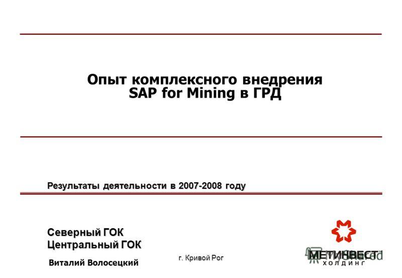 г. Кривой Рог Опыт комплексного внедрения SAP for Mining в ГРД Северный ГОК Центральный ГОК Результаты деятельности в 2007-2008 году Виталий Волосецкий
