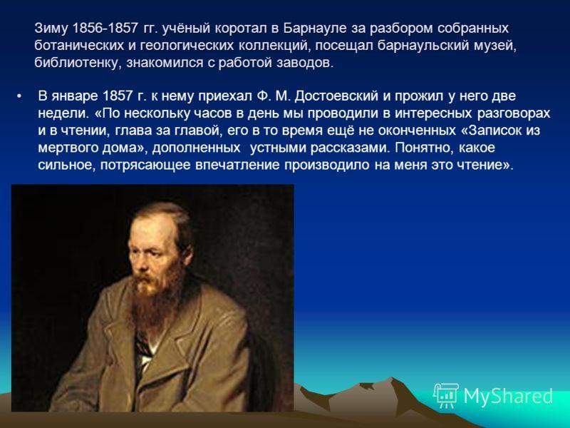 Зиму 1856-1857 гг. учёный коротал в Барнауле за разбором собранных ботанических и геологических коллекций, посещал барнаульский музей, библиотенку, знакомился с работой заводов. В январе 1857 г. к нему приехал Ф. М. Достоевский и прожил у него две не