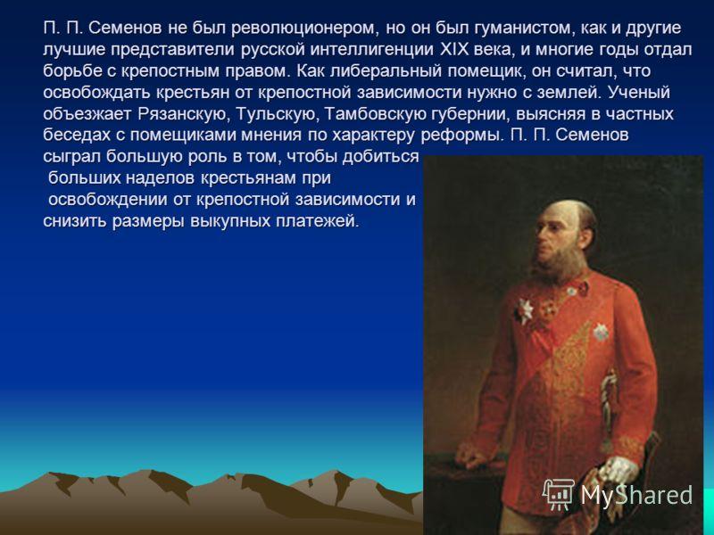 П. П. Семенов не был революционером, но он был гуманистом, как и другие лучшие представители русской интеллигенции ХIХ века, и многие годы отдал борьбе с крепостным правом. Как либеральный помещик, он считал, что освобождать крестьян от крепостной за