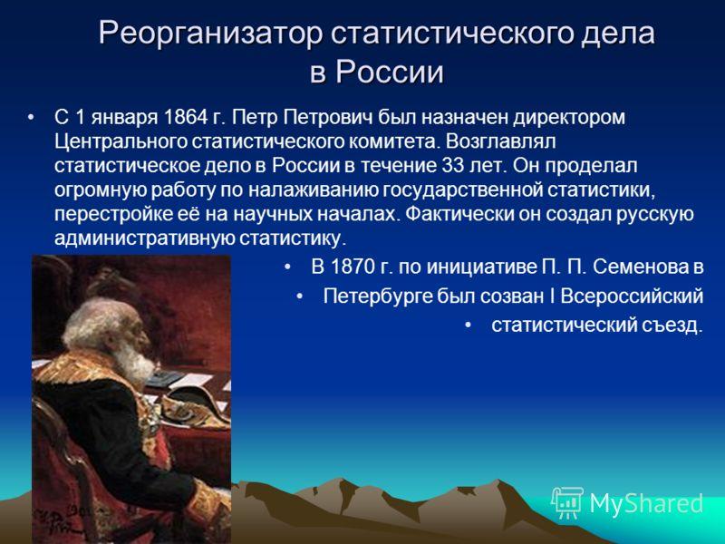 Реорганизатор статистического дела в России С 1 января 1864 г. Петр Петрович был назначен директором Центрального статистического комитета. Возглавлял статистическое дело в России в течение 33 лет. Он проделал огромную работу по налаживанию государст