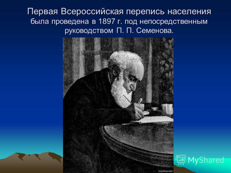 Первая Всероссийская перепись населения была проведена в 1897 г. под непосредственным руководством П. П. Семенова.