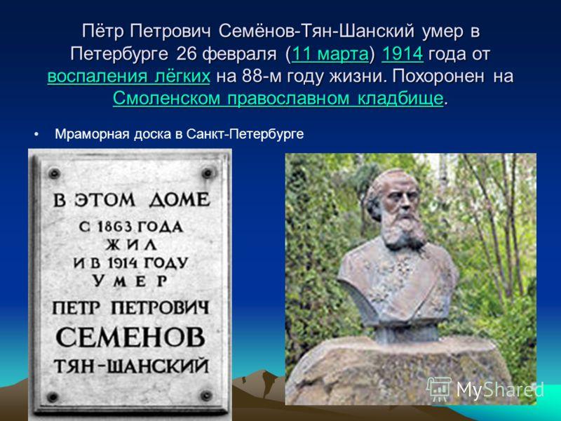 Пётр Петрович Семёнов-Тян-Шанский умер в Петербурге 26 февраля (11 марта) 1914 года от воспаления лёгких на 88-м году жизни. Похоронен на Смоленском православном кладбище. 11 марта1914 воспаления лёгких Смоленском православном кладбище11 марта1914 во