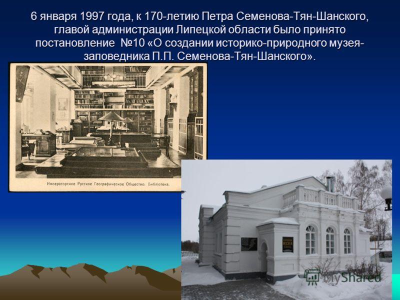 6 января 1997 года, к 170-летию Петра Семенова-Тян-Шанского, главой администрации Липецкой области было принято постановление 10 «О создании историко-природного музея- заповедника П.П. Семенова-Тян-Шанского».
