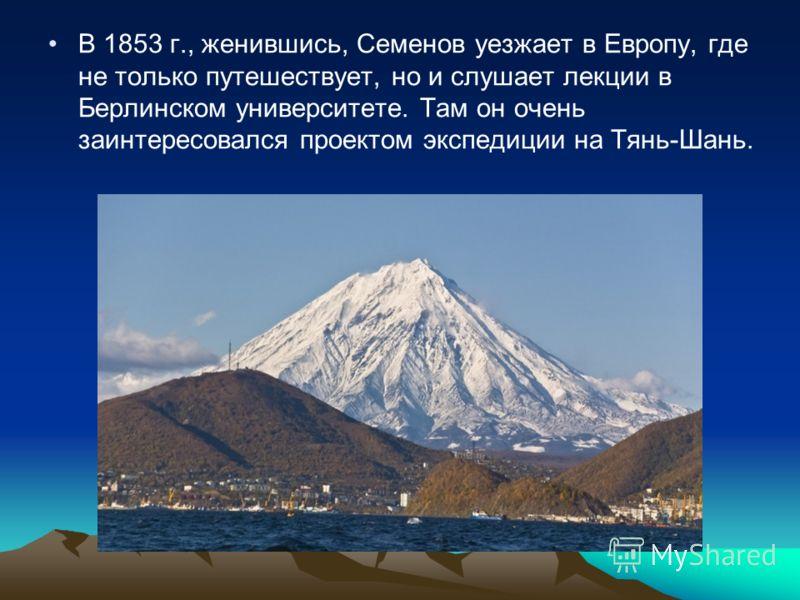 В 1853 г., женившись, Семенов уезжает в Европу, где не только путешествует, но и слушает лекции в Берлинском университете. Там он очень заинтересовался проектом экспедиции на Тянь-Шань.