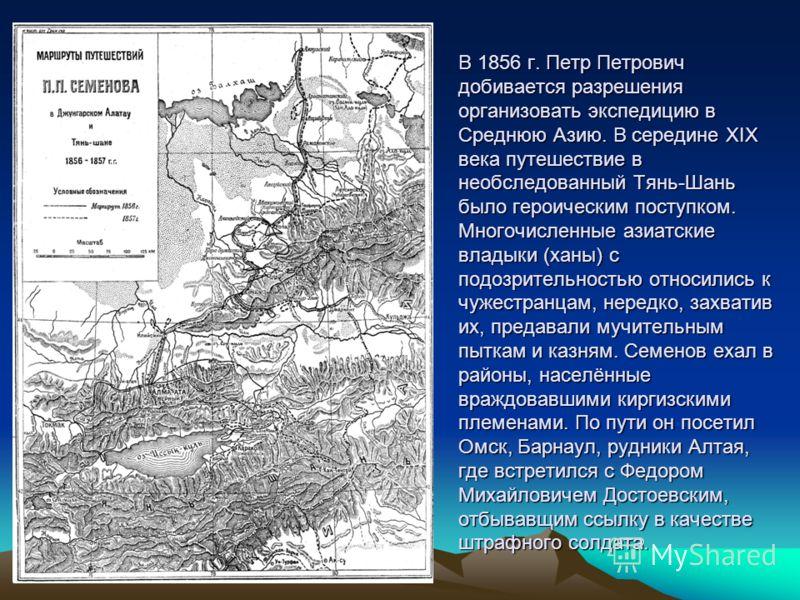 В 1856 г. Петр Петрович добивается разрешения организовать экспедицию в Среднюю Азию. В середине ХIХ века путешествие в необследованный Тянь-Шань было героическим поступком. Многочисленные азиатские владыки (ханы) с подозрительностью относились к чуж