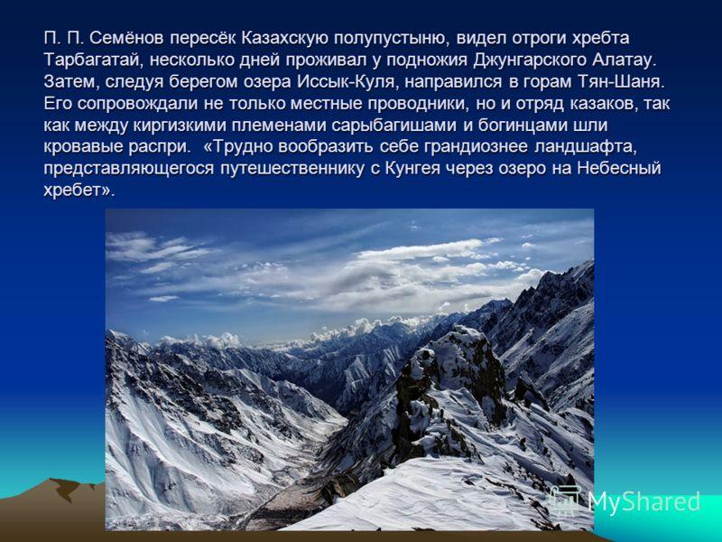 П. П. Семёнов пересёк Казахскую полупустыню, видел отроги хребта Тарбагатай, несколько дней проживал у подножия Джунгарского Алатау. Затем, следуя берегом озера Иссык-Куля, направился в горам Тян-Шаня. Его сопровождали не только местные проводники, н