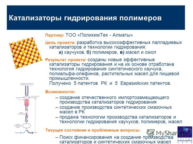 Катализаторы гидрирования полимеров Партнер: ТОО «ПолихимТех - Алматы» Цель проекта: разработка высокоэффективных палладиевых катализаторов и технологии гидрирования: а) каучуков, б) полимеров, в) масел и смол Результат проекта: созданы новые эффекти